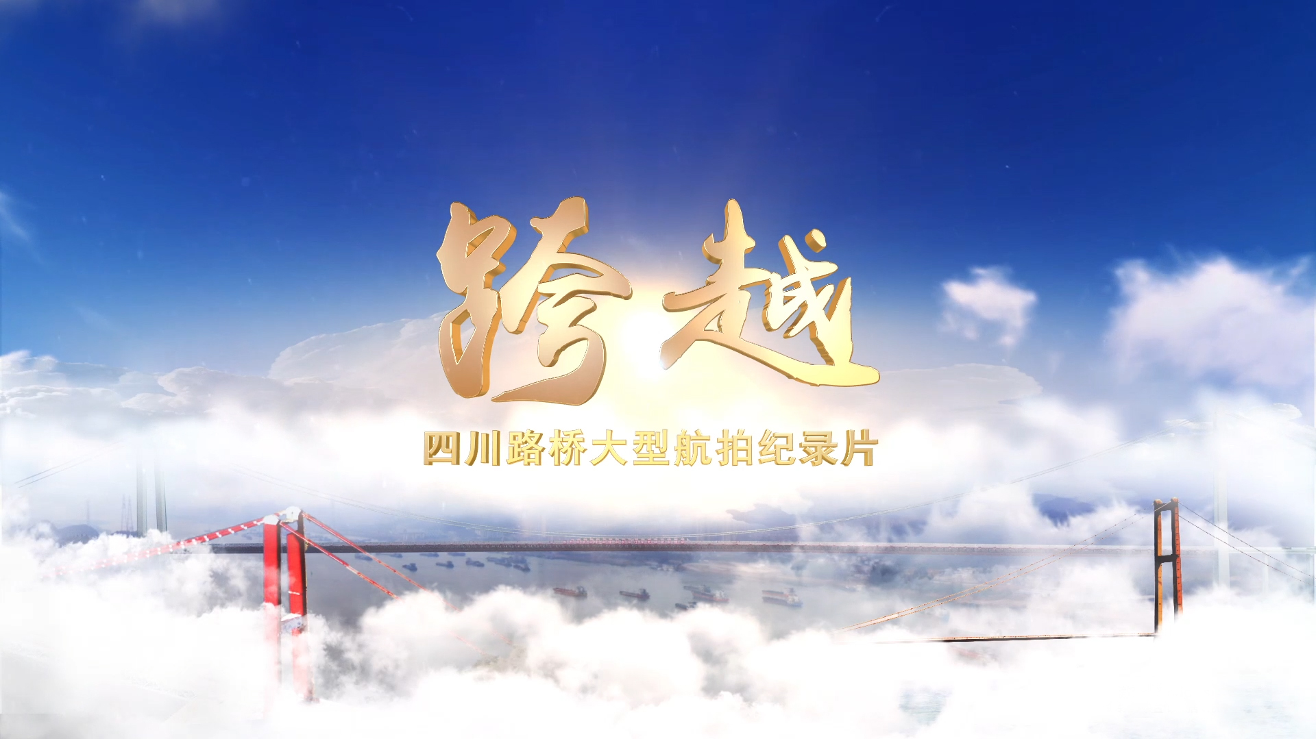 每一帧都是大片!与您分享四川路桥大型航拍纪录片——《跨越》
